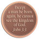 Ace Recognition Copper Coin, Lapel, Plaque - with your text and logo - Christian Designs - Except a man be born again, he cannot see the kingdom of God .  John 3:3  religious