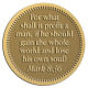 Ace Recognition Gold Coin, Lapel, Plaque - with your text and logo - Christian Designs - For what shall it profit a man, if he shall gain the whole world, and lose his own soul?  Mark 8:36  religious, metal